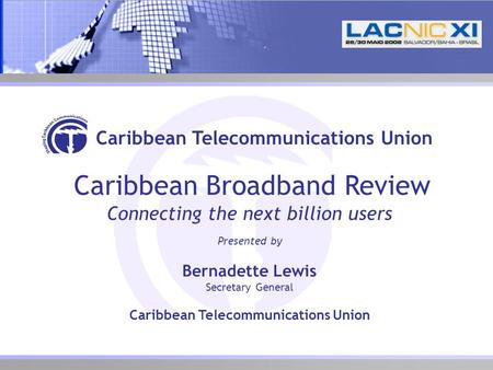 Caribbean Telecommunications Union Caribbean Broadband Review Connecting the next billion users Presented by Bernadette Lewis Secretary General Caribbean.