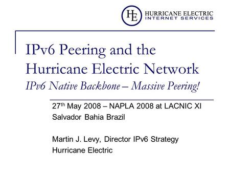 IPv6 Peering and the Hurricane Electric Network IPv6 Native Backbone – Massive Peering! 27 th May 2008 – NAPLA 2008 at LACNIC XI Salvador Bahia Brazil.