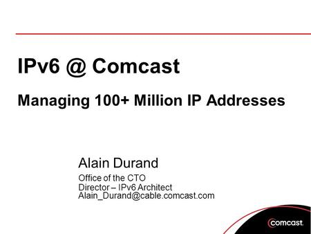 Comcast Managing 100+ Million IP Addresses Alain Durand Office of the CTO Director – IPv6 Architect
