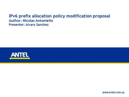 IPv6 prefix allocation policy modification proposal Author: Nicolas Antoniello Presenter: Alvaro Sanchez www.antel.com.uy.