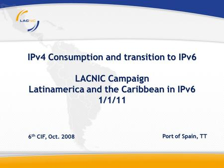 IPv4 Consumption and transition to IPv6 LACNIC Campaign Latinamerica and the Caribbean in IPv6 1/1/11 6 th CIF, Oct. 2008 Port of Spain, TT.