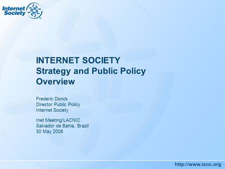 INTERNET SOCIETY Strategy and Public Policy Overview Frederic Donck Director Public Policy Internet Society Inet Meeting/LACNIC Salvador.