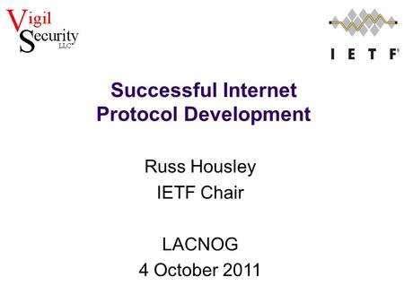 Russ Housley IETF Chair LACNOG 4 October 2011 Successful Internet Protocol Development.