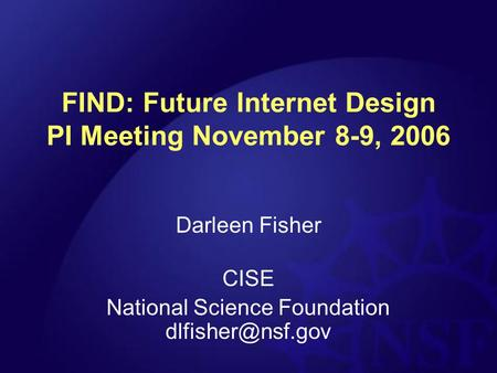 FIND: Future Internet Design PI Meeting November 8-9, 2006 Darleen Fisher CISE National Science Foundation