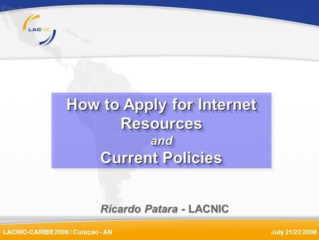 LACNIC-CARIBE 2008 / Curaçao - ANJuly 21/22 2008 Ricardo Patara - LACNIC How to Apply for Internet Resources and Current Policies How to Apply for Internet.