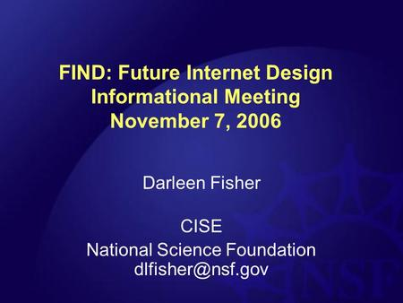 FIND: Future Internet Design Informational Meeting November 7, 2006 Darleen Fisher CISE National Science Foundation
