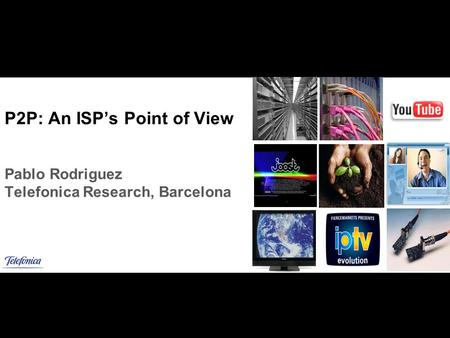 Add image P2P: An ISPs Point of View Pablo Rodriguez Telefonica Research, Barcelona.