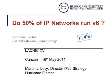 Do 50% of IP Networks run v6 ? Hurricane Electric IPv6 Native Backbone – Massive Peering! LACNIC XV Cancun – 16 th May 2011 Martin J. Levy, Director IPv6.