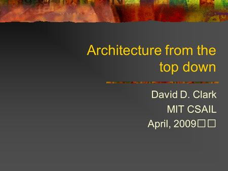 Architecture from the top down David D. Clark MIT CSAIL April, 2009.