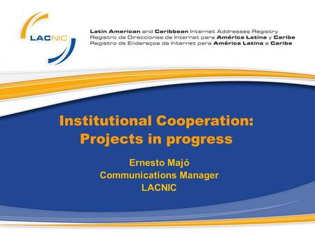 Institutional Cooperation: Projects in progress Ernesto Majó Communications Manager LACNIC.