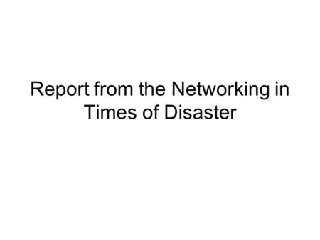 Report from the Networking in Times of Disaster. What is a Disaster? Networks that work in times of disaster should address: Events that affect a network.