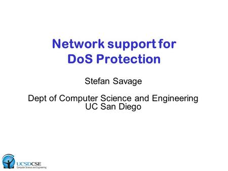 Network support for DoS Protection Stefan Savage Dept of Computer Science and Engineering UC San Diego.