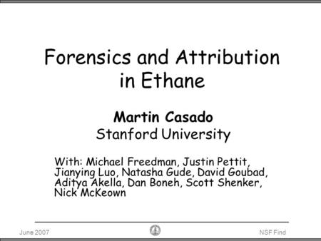 June 2007NSF Find Forensics and Attribution in Ethane Martin Casado Stanford University With: Michael Freedman, Justin Pettit, Jianying Luo, Natasha Gude,
