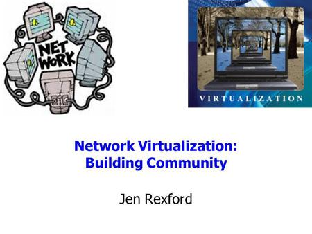 Network Virtualization: Building Community Jen Rexford.