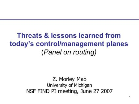 1 Threats & lessons learned from todays control/management planes (Panel on routing) Z. Morley Mao University of Michigan NSF FIND PI meeting, June 27.