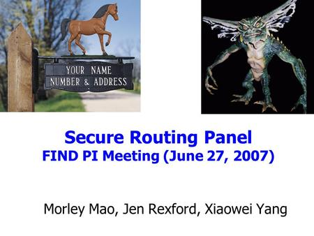 Secure Routing Panel FIND PI Meeting (June 27, 2007) Morley Mao, Jen Rexford, Xiaowei Yang.
