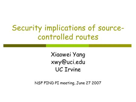 Security implications of source- controlled routes Xiaowei Yang UC Irvine NSF FIND PI meeting, June 27 2007.