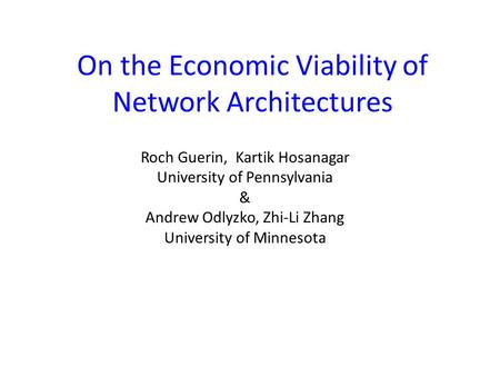 On the Economic Viability of Network Architectures Roch Guerin, Kartik Hosanagar University of Pennsylvania & Andrew Odlyzko, Zhi-Li Zhang University of.