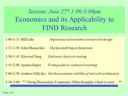 ©Lehr, 2007 Session: June 27 th 1:00-3:00pm Economics and its Applicability to FIND Research 1:00-1:15 Bill Lehr Importance of economics in network design.