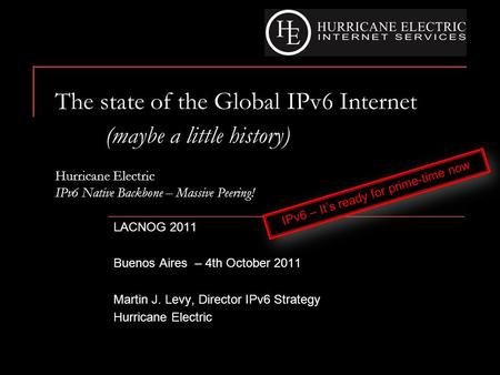 The state of the Global IPv6 Internet (maybe a little history) Hurricane Electric IPv6 Native Backbone – Massive Peering! LACNOG 2011 Buenos Aires – 4th.