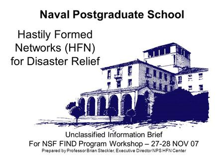 Naval Postgraduate School Hastily Formed Networks (HFN) for Disaster Relief Unclassified Information Brief For NSF FIND Program Workshop – 27-28 NOV 07.