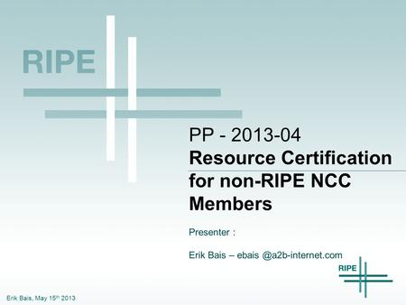 Erik Bais, May 15 th 2013 PP - 2013-04 Resource Certification for non-RIPE NCC Members Presenter : Erik Bais –