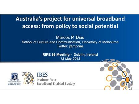 Intro Australia's project for universal broadband access: from policy to social potential Marcos P. Dias School of Culture and Communication, University.