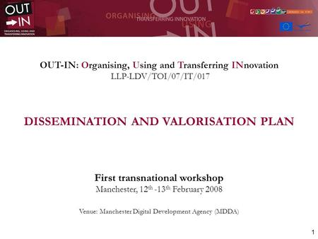 1 OUT-IN: Organising, Using and Transferring INnovation LLP-LDV/TOI/07/IT/017 DISSEMINATION AND VALORISATION PLAN First transnational workshop Manchester,
