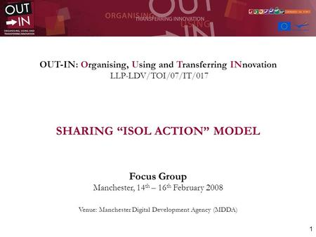 1 OUT-IN: Organising, Using and Transferring INnovation LLP-LDV/TOI/07/IT/017 SHARING ISOL ACTION MODEL Focus Group Manchester, 14 th – 16 th February.