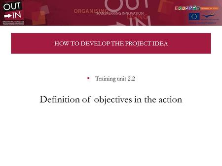 HOW TO DEVELOP THE PROJECT IDEA Training unit 2.2 Definition of objectives in the action.