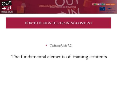 HOW TO DESIGN THE TRAINING CONTENT Training Unit 7.2 The fundamental elements of training contents.