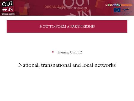 HOW TO FORM A PARTNERSHIP Training Unit 3.2 National, transnational and local networks.