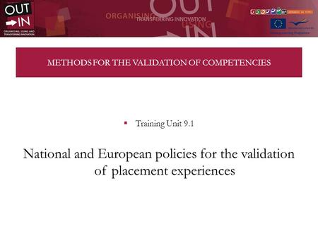 METHODS FOR THE VALIDATION OF COMPETENCIES Training Unit 9.1 National and European policies for the validation of placement experiences.