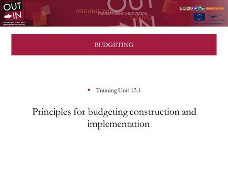 BUDGETING Training Unit 13.1 Principles for budgeting construction and implementation.