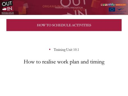 HOW TO SCHEDULE ACTIVITIES Training Unit 10.1 How to realise work plan and timing.