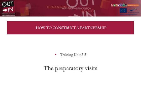 HOW TO CONSTRUCT A PARTNERSHIP Training Unit 3.5 The preparatory visits.