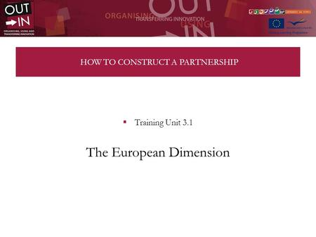 HOW TO CONSTRUCT A PARTNERSHIP Training Unit 3.1 The European Dimension.