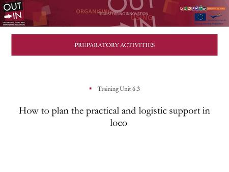 PREPARATORY ACTIVITIES Training Unit 6.3 How to plan the practical and logistic support in loco.