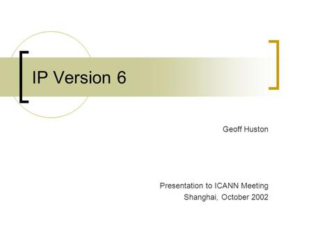 IP Version 6 Geoff Huston Presentation to ICANN Meeting Shanghai, October 2002.