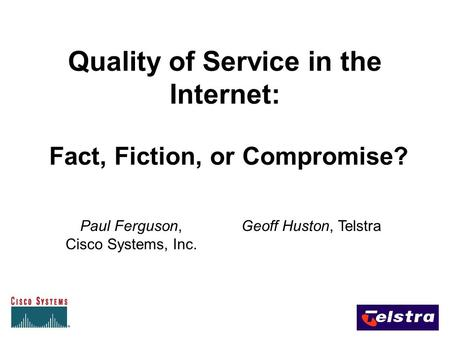 Quality of Service in the Internet: Fact, Fiction, or Compromise? Paul Ferguson, Cisco Systems, Inc. Geoff Huston, Telstra.