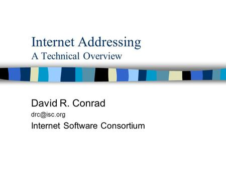 Internet Addressing A Technical Overview David R. Conrad Internet Software Consortium.