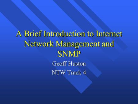 A Brief Introduction to Internet Network Management and SNMP Geoff Huston NTW Track 4.
