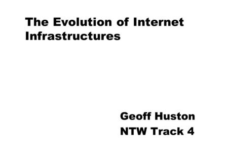 The Evolution of Internet Infrastructures Geoff Huston NTW Track 4.
