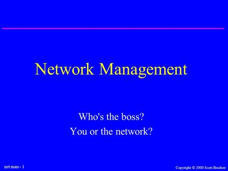 Net man - 1 Copyright © 2000 Scott Bradner Network Management Who's the boss? You or the network?