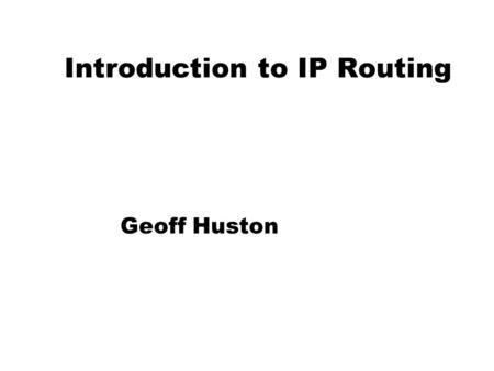 Introduction to IP Routing Geoff Huston. Routing How do packets get from A to B in the Internet? A B Internet.