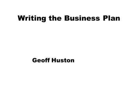 Writing the Business Plan Geoff Huston. Whats the Business Objective? zLong Term ISP business zGrowth and Sale zNational Agenda zLeverage from other activities.