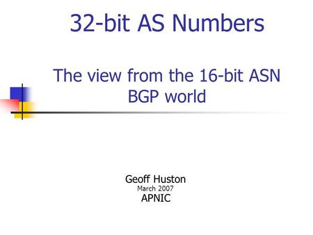 32-bit AS Numbers The view from the 16-bit ASN BGP world Geoff Huston March 2007 APNIC.