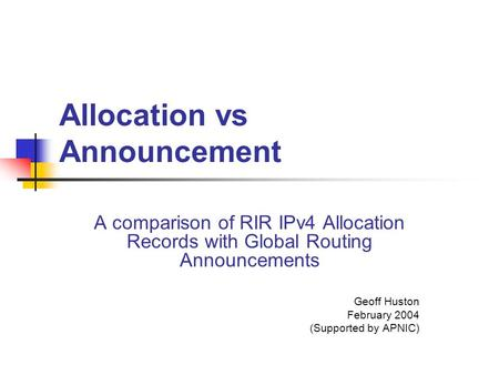 Allocation vs Announcement A comparison of RIR IPv4 Allocation Records with Global Routing Announcements Geoff Huston February 2004 (Supported by APNIC)