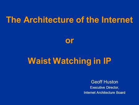 The Architecture of the Internet or Waist Watching in IP Geoff Huston Executive Director, Internet Architecture Board.
