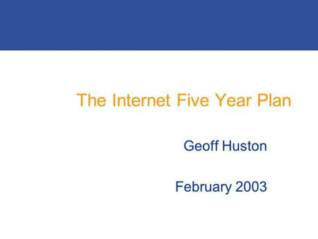 The Internet Five Year Plan Geoff Huston February 2003.
